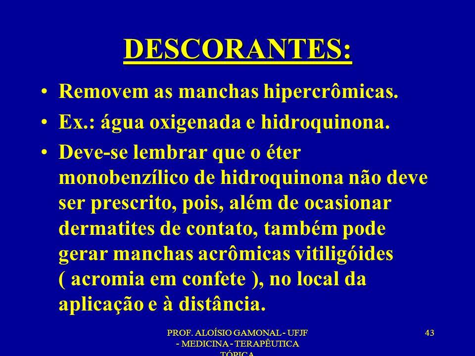PROF. ALOÍSIO GAMONAL - UFJF - MEDICINA - TERAPÊUTICA TÓPICA 43 DESCORANTES: Removem as manchas hipercrômicas. Ex.: água oxigenada e hidroquinona. Dev