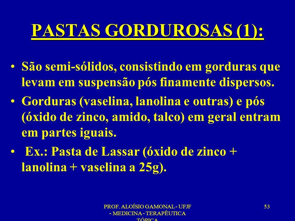 PROF. ALOÍSIO GAMONAL - UFJF - MEDICINA - TERAPÊUTICA TÓPICA 53 PASTAS GORDUROSAS (1): São semi-sólidos, consistindo em gorduras que levam em suspensã