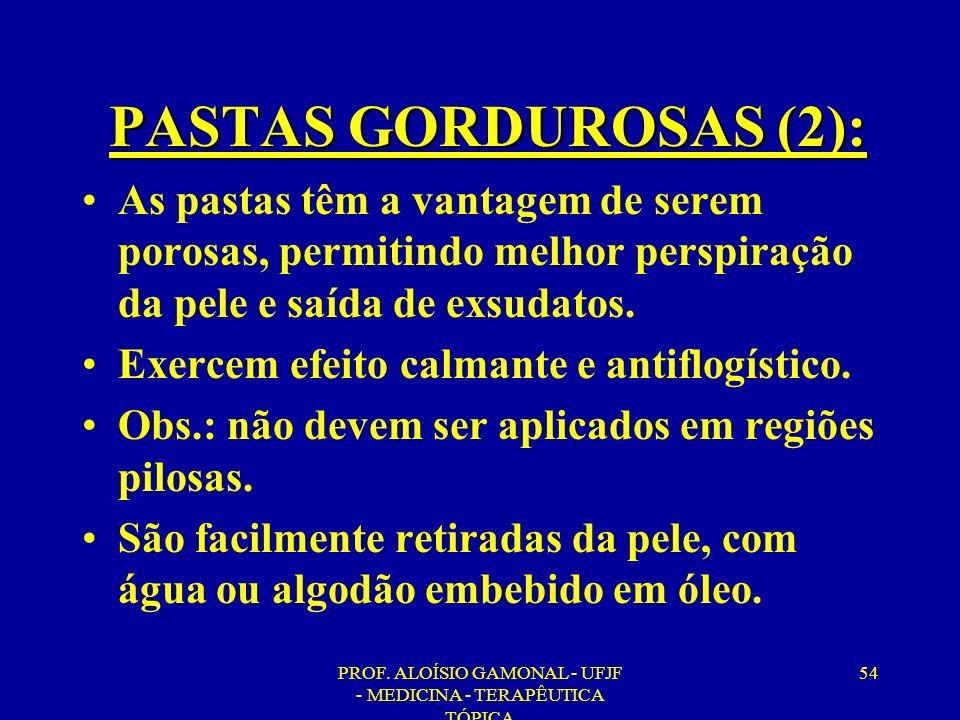 PROF. ALOÍSIO GAMONAL - UFJF - MEDICINA - TERAPÊUTICA TÓPICA 54 PASTAS GORDUROSAS (2): As pastas têm a vantagem de serem porosas, permitindo melhor pe