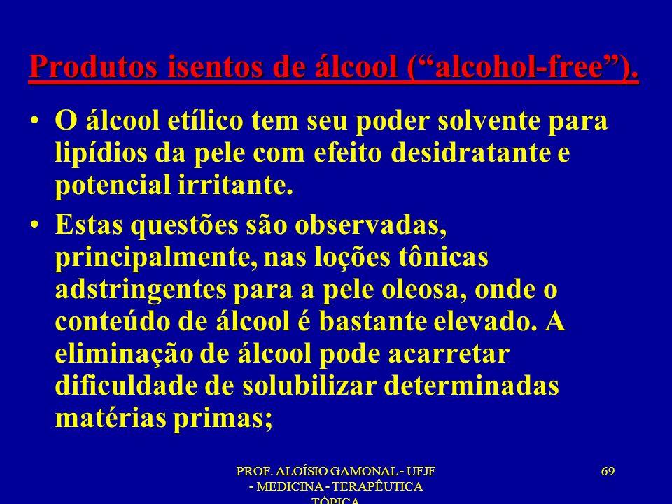 PROF. ALOÍSIO GAMONAL - UFJF - MEDICINA - TERAPÊUTICA TÓPICA 69 Produtos isentos de álcool (alcohol-free). O álcool etílico tem seu poder solvente par