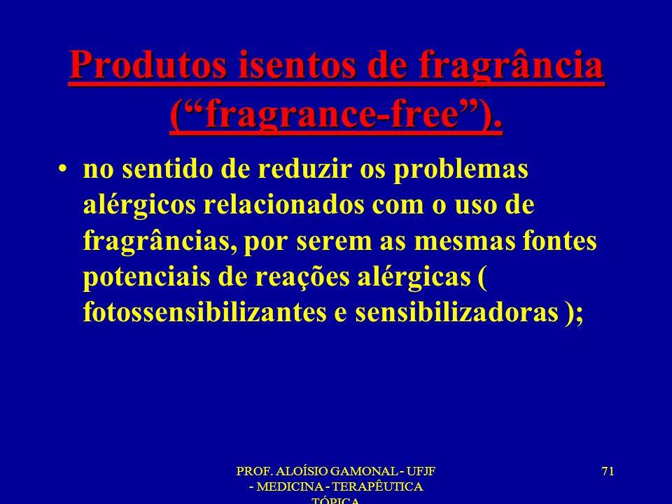 PROF. ALOÍSIO GAMONAL - UFJF - MEDICINA - TERAPÊUTICA TÓPICA 71 Produtos isentos de fragrância (fragrance-free). no sentido de reduzir os problemas al