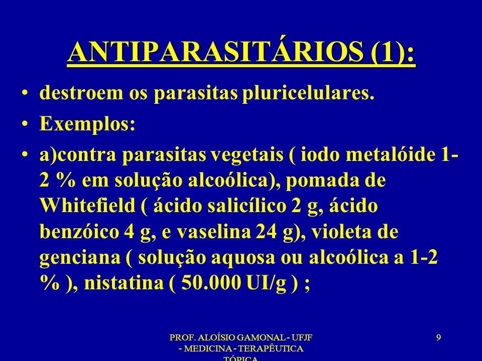 PROF. ALOÍSIO GAMONAL - UFJF - MEDICINA - TERAPÊUTICA TÓPICA 9 ANTIPARASITÁRIOS (1): destroem os parasitas pluricelulares. Exemplos: a)contra parasita
