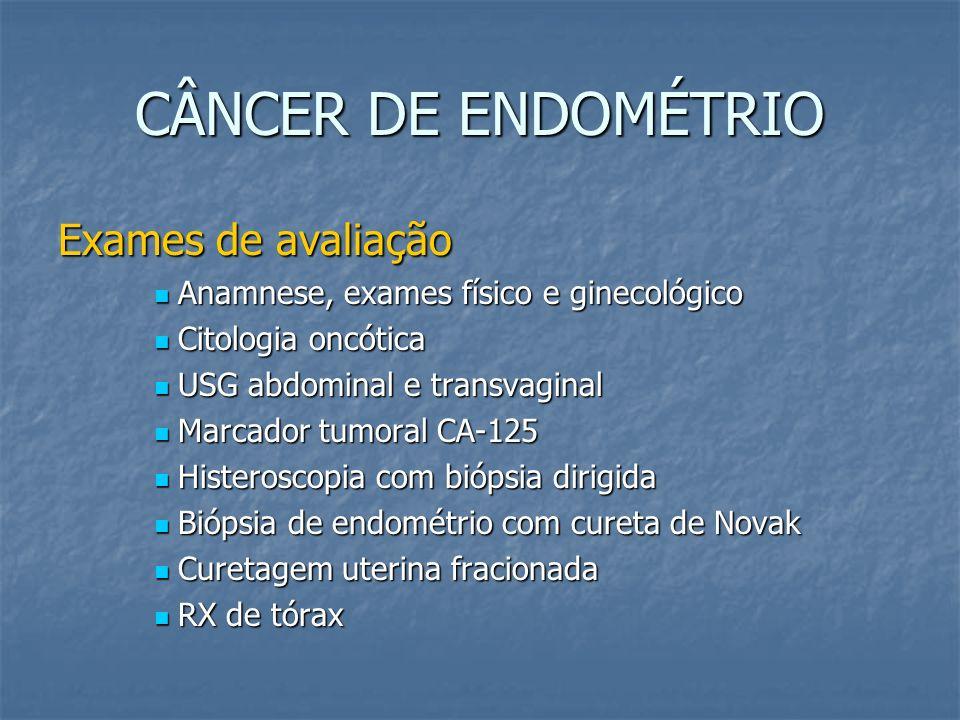 CÂNCER DE ENDOMÉTRIO Exames de avaliação Anamnese, exames físico e ginecológico Anamnese, exames físico e ginecológico Citologia oncótica Citologia on