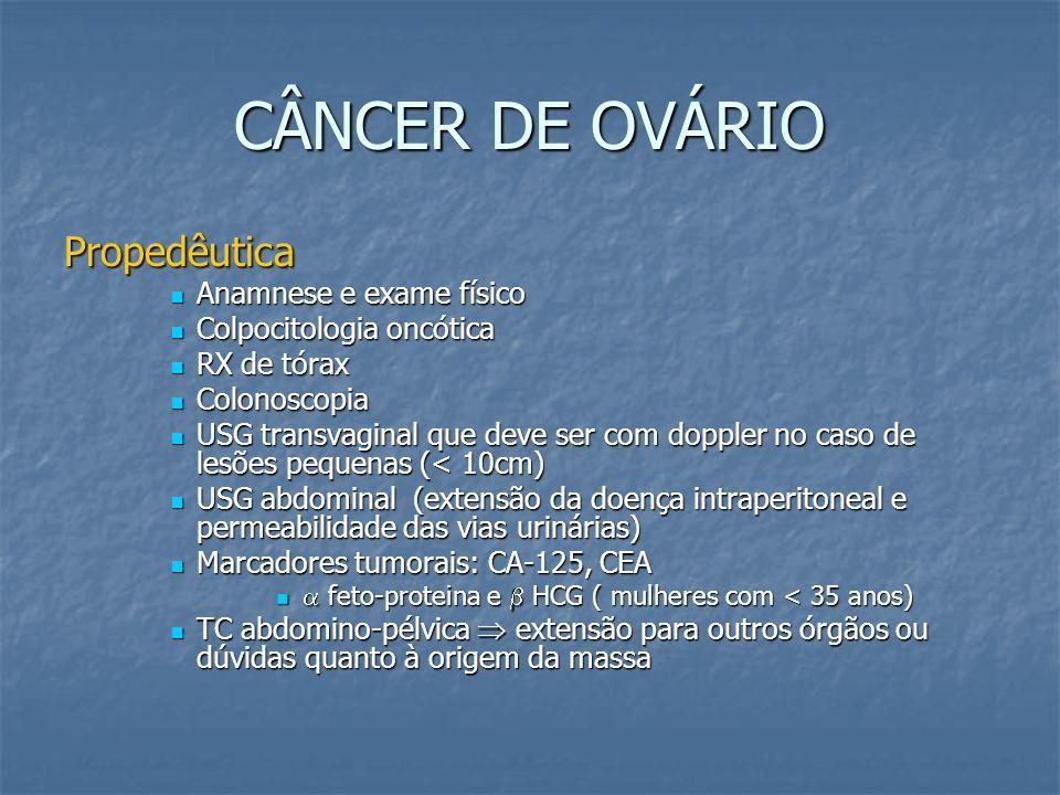 CÂNCER DE OVÁRIO Propedêutica Anamnese e exame físico Anamnese e exame físico Colpocitologia oncótica Colpocitologia oncótica RX de tórax RX de tórax