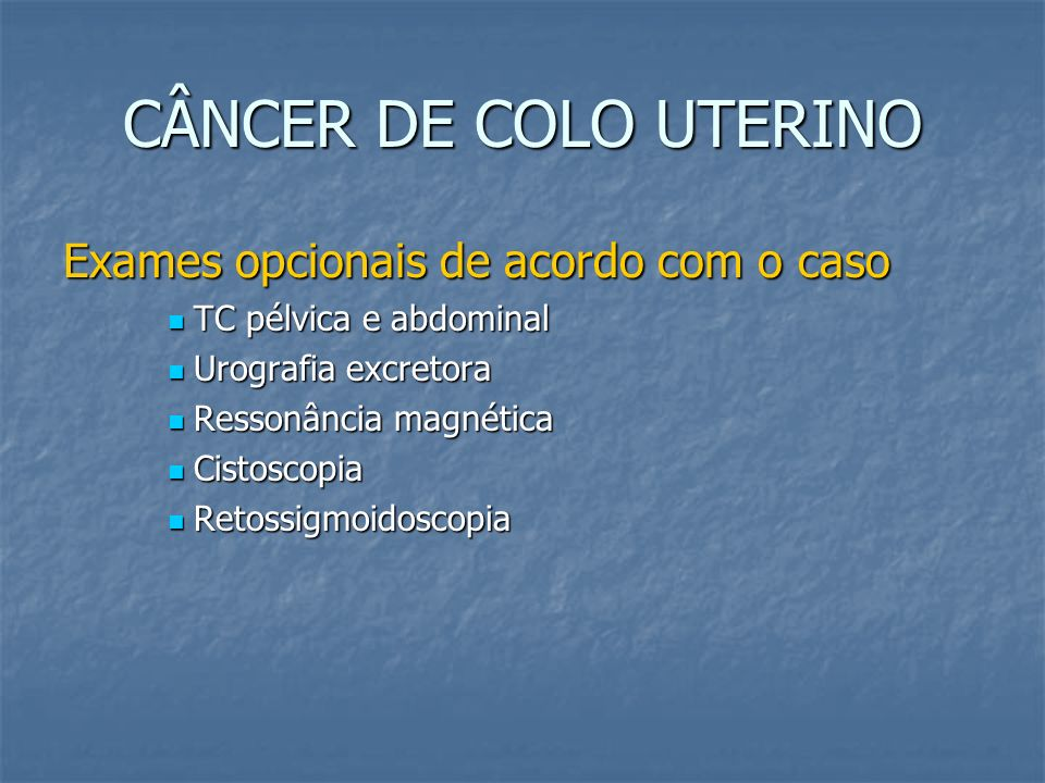 CÂNCER DE COLO UTERINO Exames opcionais de acordo com o caso TC pélvica e abdominal TC pélvica e abdominal Urografia excretora Urografia excretora Res