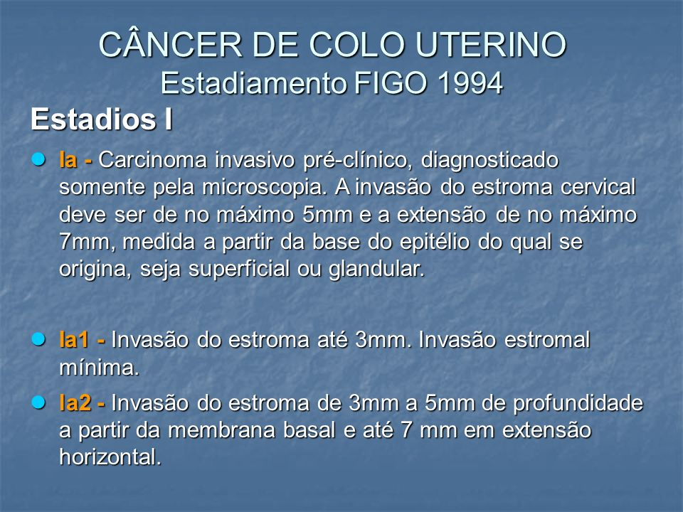 CÂNCER DE COLO UTERINO Estadiamento FIGO 1994 Estadios I Ia - Carcinoma invasivo pré-clínico, diagnosticado somente pela microscopia. A invasão do est