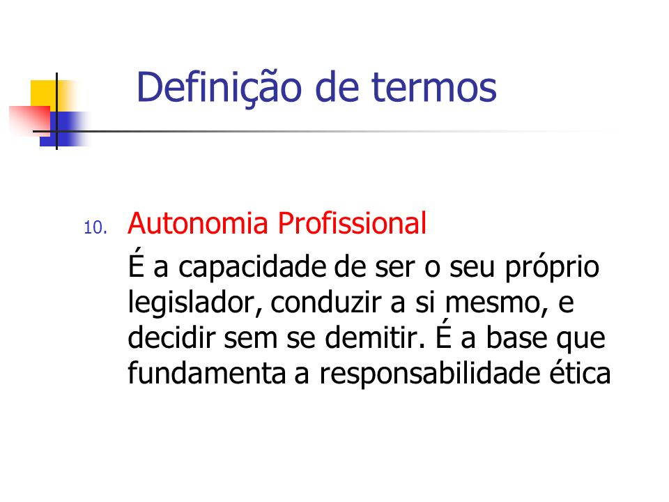 Definição de termos 10. Autonomia Profissional É a capacidade de ser o seu próprio legislador, conduzir a si mesmo, e decidir sem se demitir. É a base