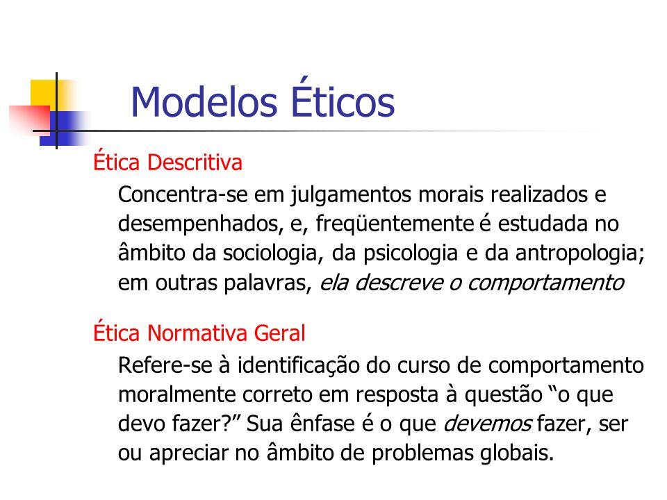 Modelos Éticos Ética Descritiva Concentra-se em julgamentos morais realizados e desempenhados, e, freqüentemente é estudada no âmbito da sociologia, d