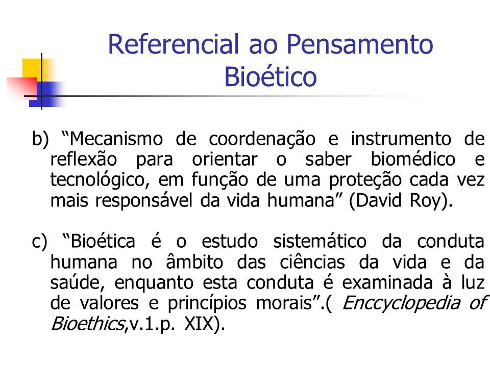 Referencial ao Pensamento Bioético b) Mecanismo de coordenação e instrumento de reflexão para orientar o saber biomédico e tecnológico, em função de u
