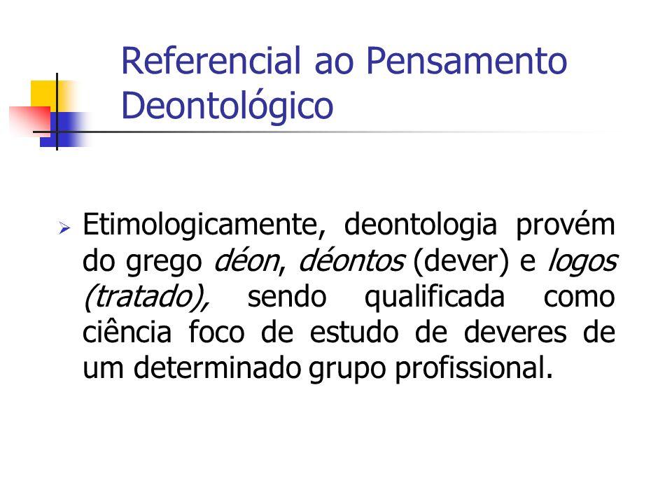 Referencial ao Pensamento Deontológico Etimologicamente, deontologia provém do grego déon, déontos (dever) e logos (tratado), sendo qualificada como c