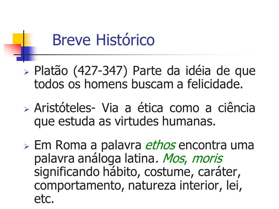 Breve Histórico Platão (427-347) Parte da idéia de que todos os homens buscam a felicidade. Aristóteles- Via a ética como a ciência que estuda as virt