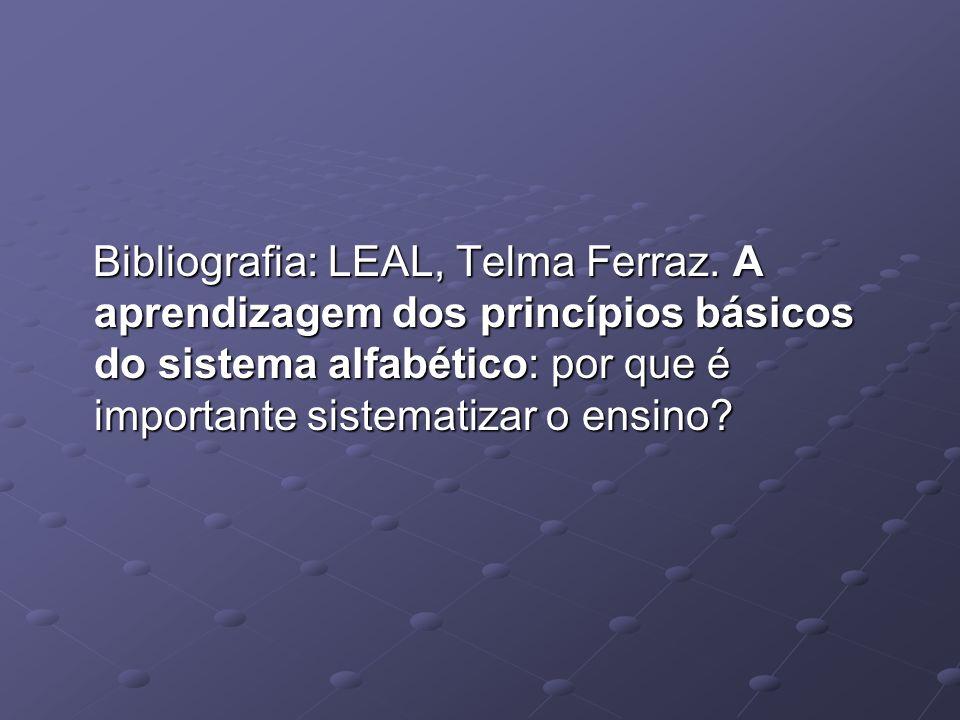 Bibliografia: LEAL, Telma Ferraz. A aprendizagem dos princípios básicos do sistema alfabético: por que é importante sistematizar o ensino? Bibliografi