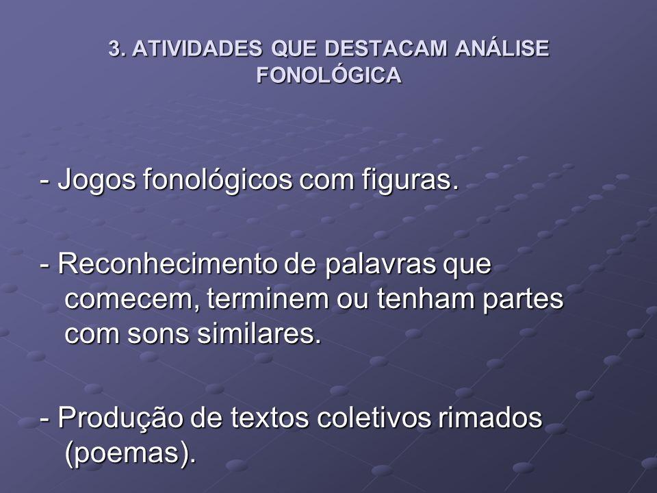 3. ATIVIDADES QUE DESTACAM ANÁLISE FONOLÓGICA - Jogos fonológicos com figuras. - Reconhecimento de palavras que comecem, terminem ou tenham partes com