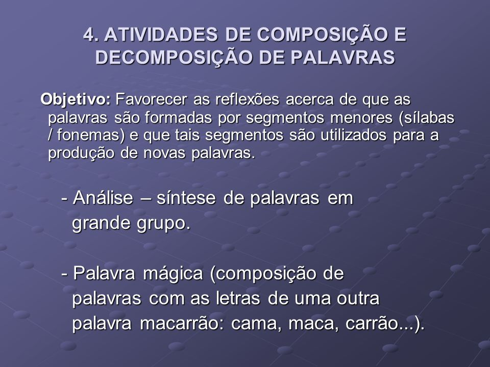 4. ATIVIDADES DE COMPOSIÇÃO E DECOMPOSIÇÃO DE PALAVRAS Objetivo: Favorecer as reflexões acerca de que as palavras são formadas por segmentos menores (