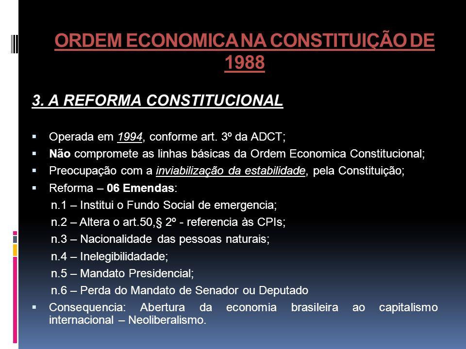 ORDEM ECONOMICA NA CONSTITUIÇÃO DE 1988 3. A REFORMA CONSTITUCIONAL Operada em 1994, conforme art. 3º da ADCT; Não compromete as linhas básicas da Ord