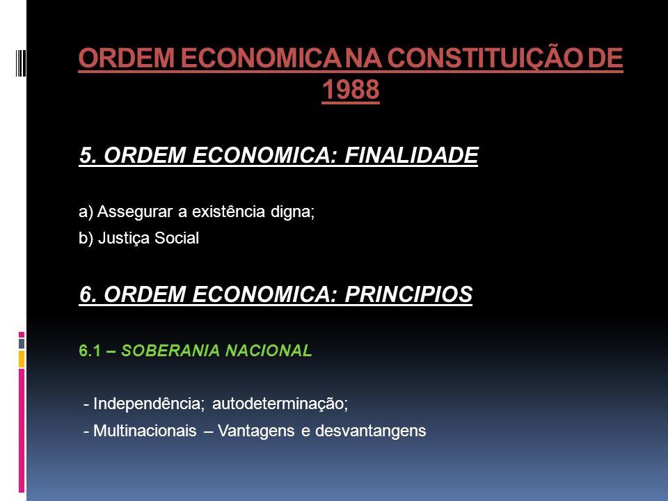 ORDEM ECONOMICA NA CONSTITUIÇÃO DE 1988 5. ORDEM ECONOMICA: FINALIDADE a) Assegurar a existência digna; b) Justiça Social 6. ORDEM ECONOMICA: PRINCIPI