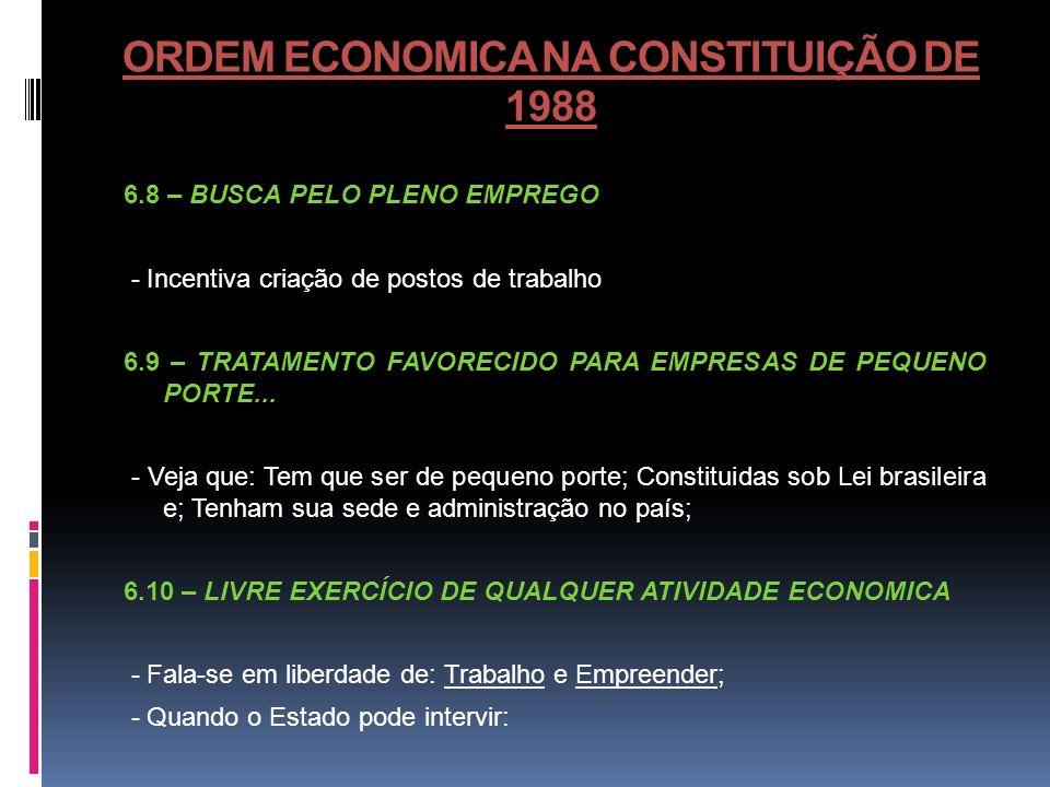 ORDEM ECONOMICA NA CONSTITUIÇÃO DE 1988 6.8 – BUSCA PELO PLENO EMPREGO - Incentiva criação de postos de trabalho 6.9 – TRATAMENTO FAVORECIDO PARA EMPR