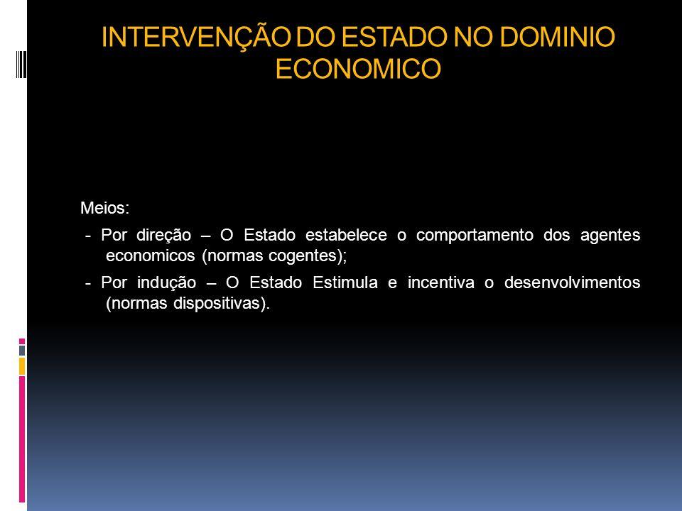 INTERVENÇÃO DO ESTADO NO DOMINIO ECONOMICO Meios: - Por direção – O Estado estabelece o comportamento dos agentes economicos (normas cogentes); - Por