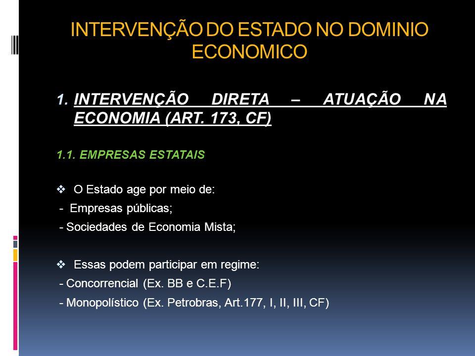 INTERVENÇÃO DO ESTADO NO DOMINIO ECONOMICO 1. INTERVENÇÃO DIRETA – ATUAÇÃO NA ECONOMIA (ART. 173, CF) 1.1. EMPRESAS ESTATAIS O Estado age por meio de: