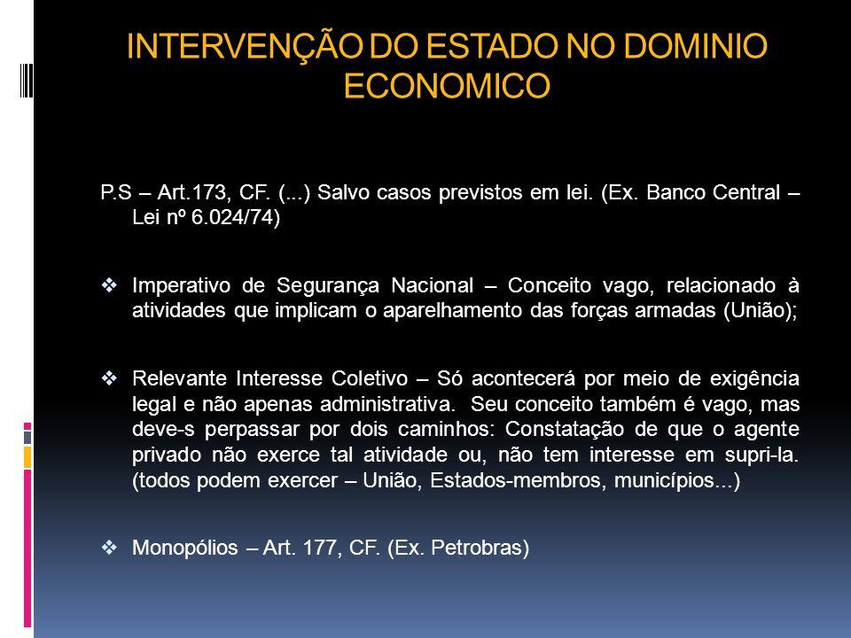 INTERVENÇÃO DO ESTADO NO DOMINIO ECONOMICO P.S – Art.173, CF. (...) Salvo casos previstos em lei. (Ex. Banco Central – Lei nº 6.024/74) Imperativo de