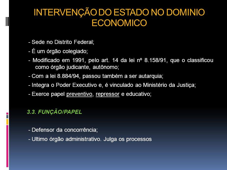 INTERVENÇÃO DO ESTADO NO DOMINIO ECONOMICO - Sede no Distrito Federal; - É um órgão colegiado; - Modificado em 1991, pelo art. 14 da lei nº 8.158/91,