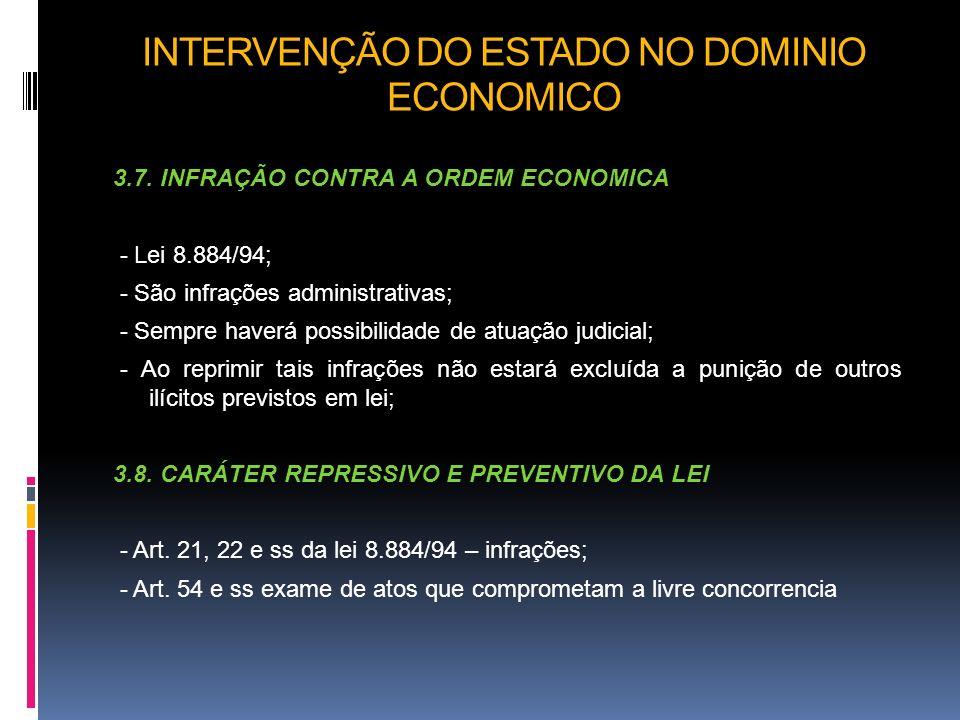INTERVENÇÃO DO ESTADO NO DOMINIO ECONOMICO 3.7. INFRAÇÃO CONTRA A ORDEM ECONOMICA - Lei 8.884/94; - São infrações administrativas; - Sempre haverá pos