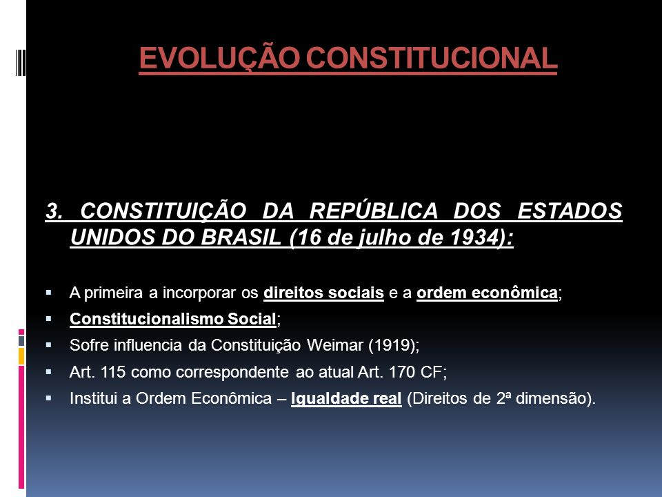EVOLUÇÃO CONSTITUCIONAL 3. CONSTITUIÇÃO DA REPÚBLICA DOS ESTADOS UNIDOS DO BRASIL (16 de julho de 1934): A primeira a incorporar os direitos sociais e