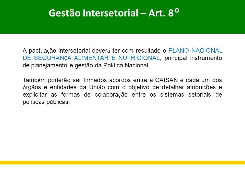 Gestão Intersetorial – Art. 8° A pactua ç ão intersetorial dever á ter com resultado o PLANO NACIONAL DE SEGURAN Ç A ALIMENTAR E NUTRICIONAL, principa
