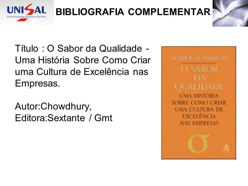BIBLIOGRAFIA COMPLEMENTAR Título : O Sabor da Qualidade - Uma História Sobre Como Criar uma Cultura de Excelência nas Empresas. Autor:Chowdhury, Edito