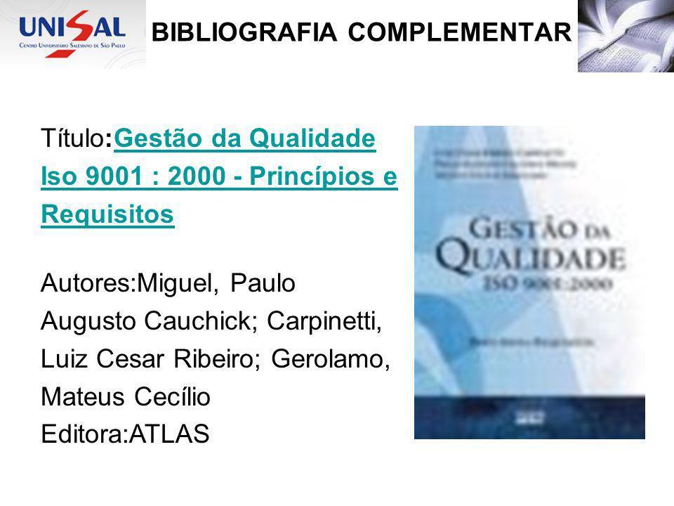 BIBLIOGRAFIA COMPLEMENTAR Título:Gestão da QualidadeGestão da Qualidade Iso 9001 : 2000 - Princípios e Requisitos Autores:Miguel, Paulo Augusto Cauchi