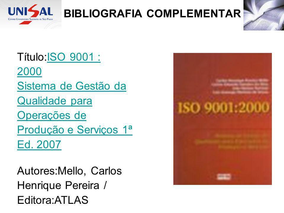 BIBLIOGRAFIA COMPLEMENTAR Título:ISO 9001 :ISO 9001 : 2000 Sistema de Gestão da Qualidade para Operações de Produção e Serviços 1ª Ed. 2007 Autores:Me