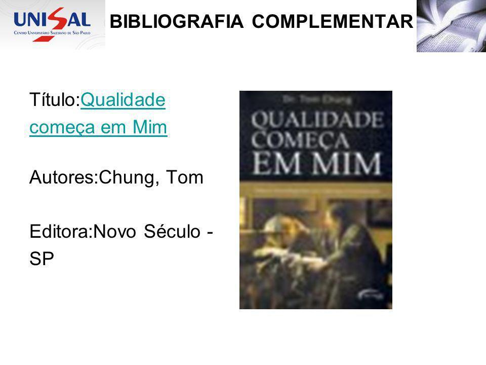 BIBLIOGRAFIA COMPLEMENTAR Título:QualidadeQualidade começa em Mim Autores:Chung, Tom Editora:Novo Século - SP