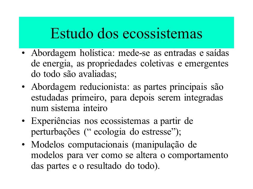 Estudo dos ecossistemas Abordagem holística: mede-se as entradas e saídas de energia, as propriedades coletivas e emergentes do todo são avaliadas; Ab