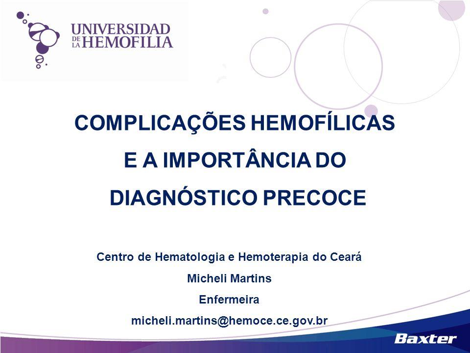 COMPLICAÇÕES HEMOFÍLICAS E A IMPORTÂNCIA DO DIAGNÓSTICO PRECOCE Centro de Hematologia e Hemoterapia do Ceará Micheli Martins Enfermeira micheli.martin