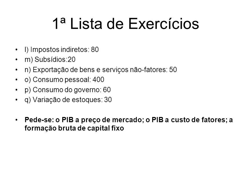 l) Impostos indiretos: 80 m) Subsídios:20 n) Exportação de bens e serviços não-fatores: 50 o) Consumo pessoal: 400 p) Consumo do governo: 60 q) Variaç