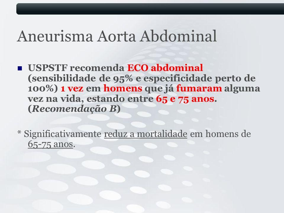 Aneurisma Aorta Abdominal USPSTF recomenda ECO abdominal (sensibilidade de 95% e especificidade perto de 100%) 1 vez em homens que já fumaram alguma v