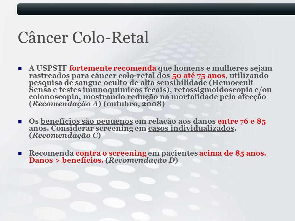 Câncer Colo-Retal A USPSTF fortemente recomenda que homens e mulheres sejam rastreados para câncer colo-retal dos 50 até 75 anos, utilizando pesquisa