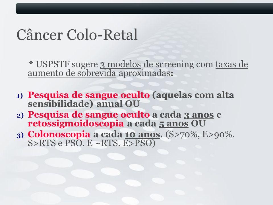 Câncer Colo-Retal * USPSTF sugere 3 modelos de screening com taxas de aumento de sobrevida aproximadas: 1) Pesquisa de sangue oculto (aquelas com alta