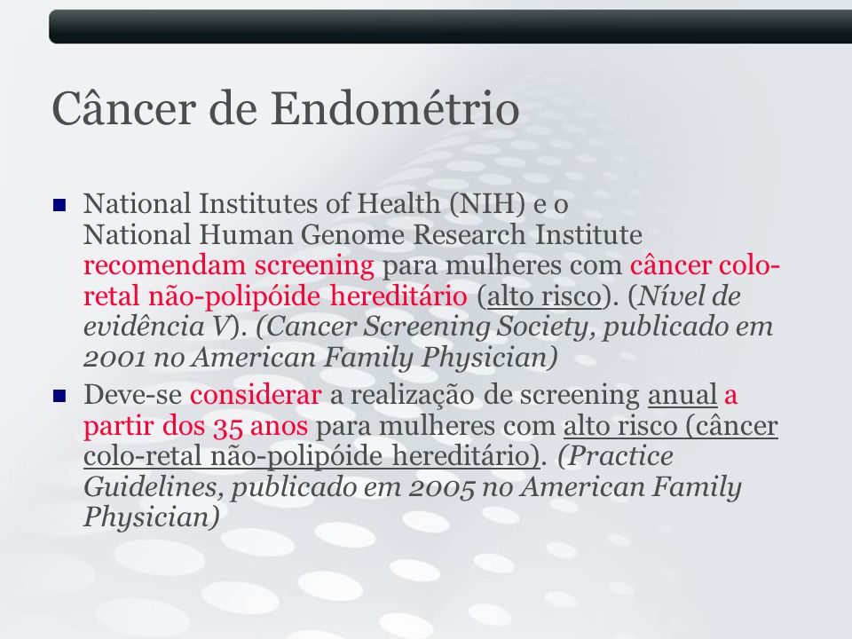 Câncer de Endométrio National Institutes of Health (NIH) e o National Human Genome Research Institute recomendam screening para mulheres com câncer co