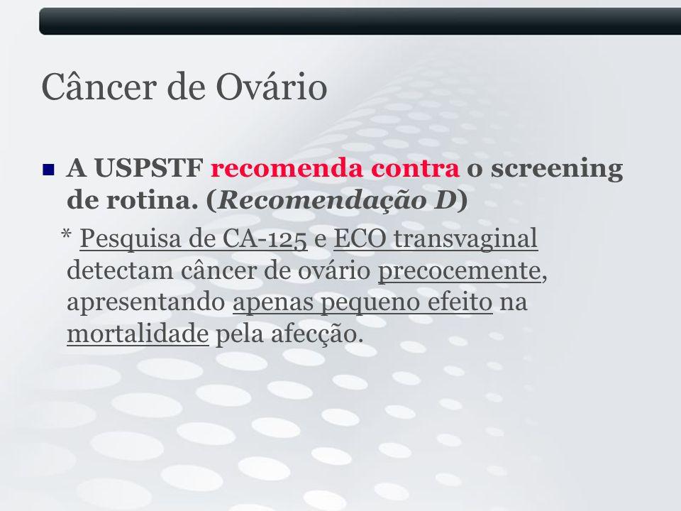 Câncer de Ovário A USPSTF recomenda contra o screening de rotina. (Recomendação D) * Pesquisa de CA-125 e ECO transvaginal detectam câncer de ovário p