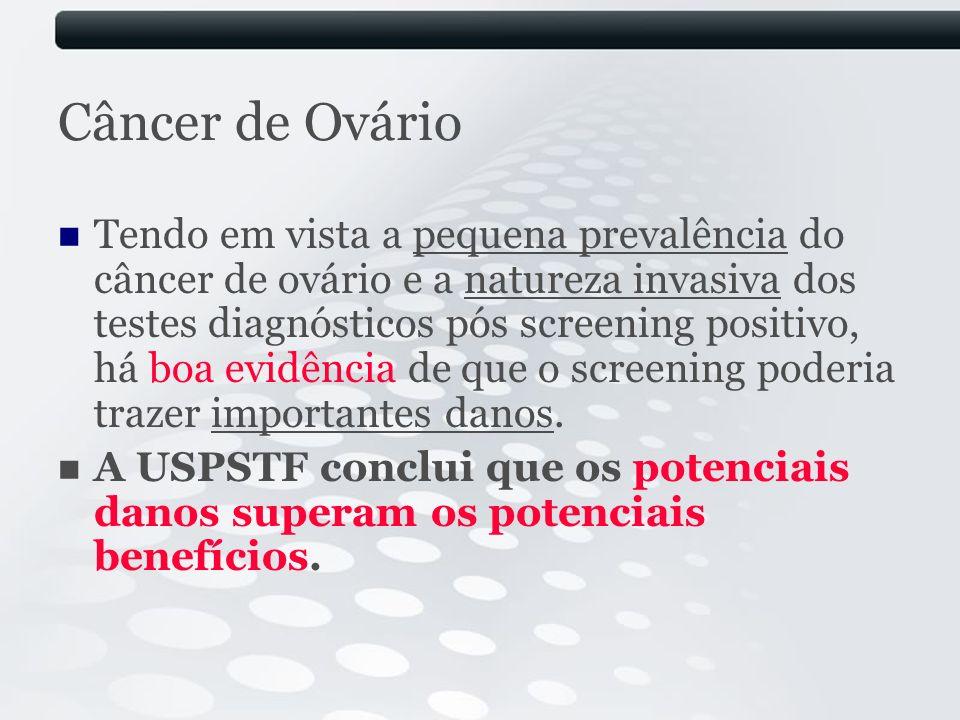 Câncer de Ovário Tendo em vista a pequena prevalência do câncer de ovário e a natureza invasiva dos testes diagnósticos pós screening positivo, há boa