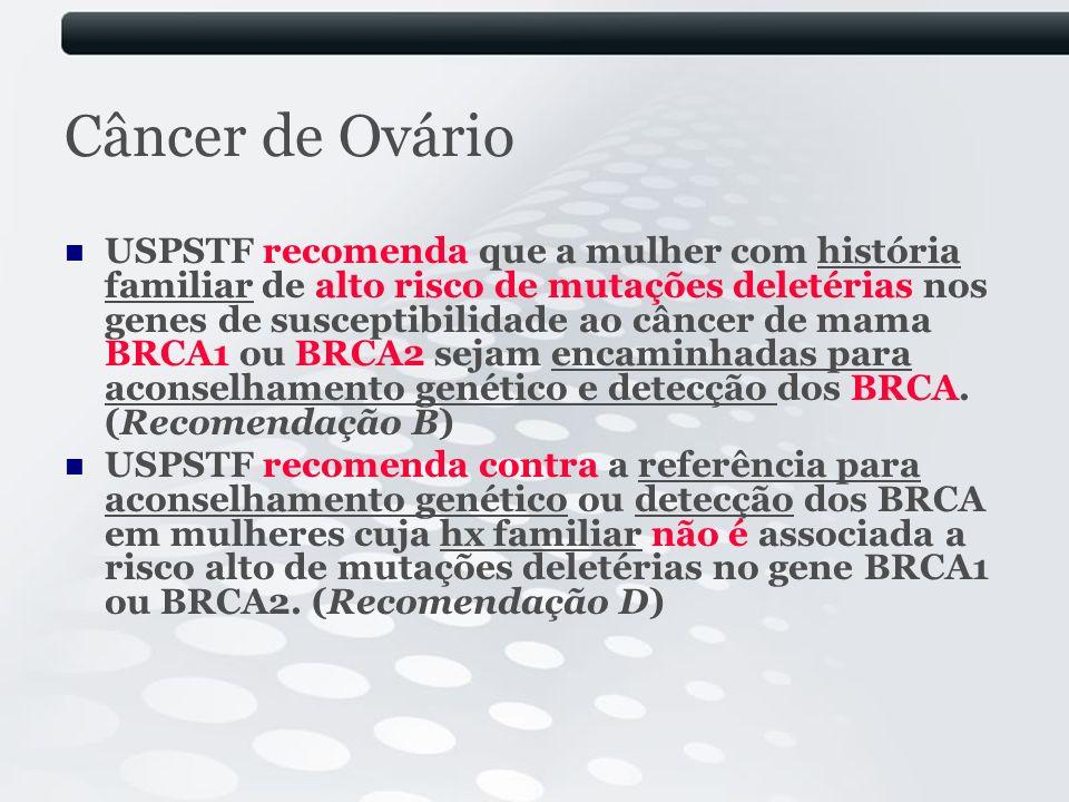 Câncer de Ovário USPSTF recomenda que a mulher com história familiar de alto risco de mutações deletérias nos genes de susceptibilidade ao câncer de m