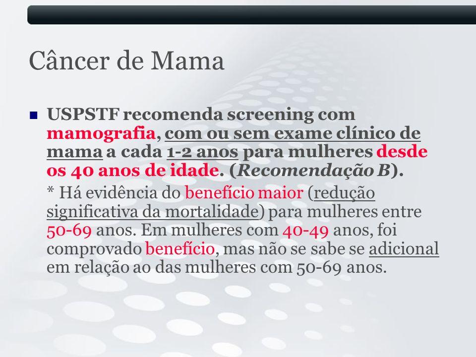 Câncer de Mama USPSTF recomenda screening com mamografia, com ou sem exame clínico de mama a cada 1-2 anos para mulheres desde os 40 anos de idade. (R