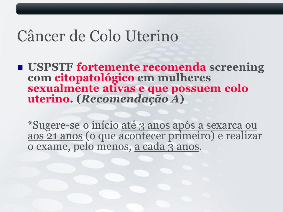 Câncer de Colo Uterino USPSTF fortemente recomenda screening com citopatológico em mulheres sexualmente ativas e que possuem colo uterino. (Recomendaç