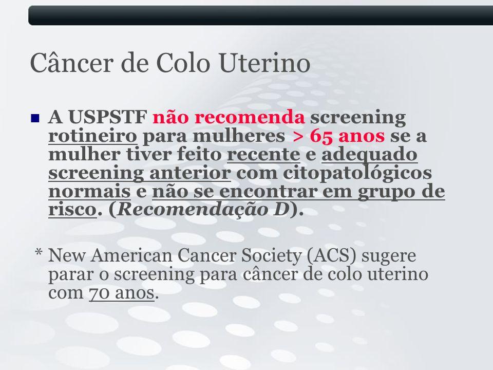 Câncer de Colo Uterino A USPSTF não recomenda screening rotineiro para mulheres > 65 anos se a mulher tiver feito recente e adequado screening anterio