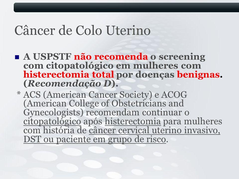 Câncer de Colo Uterino A USPSTF não recomenda o screening com citopatológico em mulheres com histerectomia total por doenças benignas. (Recomendação D