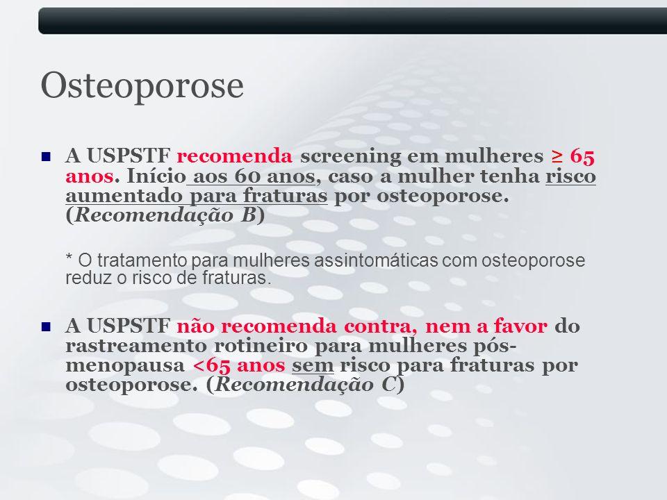 Osteoporose A USPSTF recomenda screening em mulheres 65 anos. Início aos 60 anos, caso a mulher tenha risco aumentado para fraturas por osteoporose. (