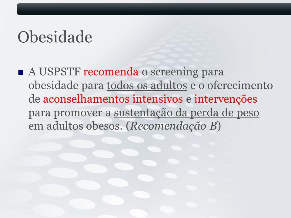 Obesidade A USPSTF recomenda o screening para obesidade para todos os adultos e o oferecimento de aconselhamentos intensivos e intervenções para promo