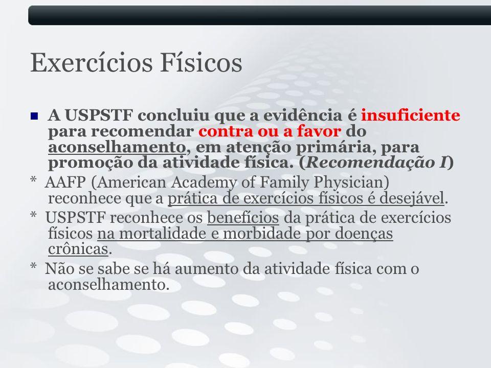 Exercícios Físicos A USPSTF concluiu que a evidência é insuficiente para recomendar contra ou a favor do aconselhamento, em atenção primária, para pro