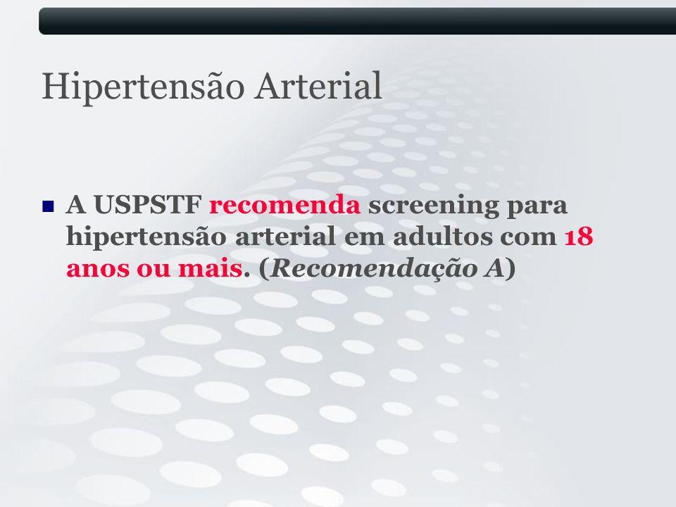 Hipertensão Arterial A USPSTF recomenda screening para hipertensão arterial em adultos com 18 anos ou mais. (Recomendação A)
